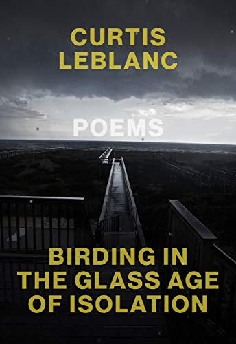 Birding in the Glass Age of Isolation by Curtis LeBlanc